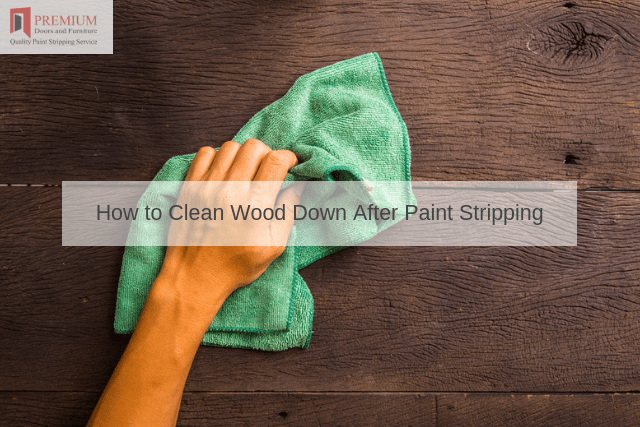 How to Clean Wood Down After Paint Stripping