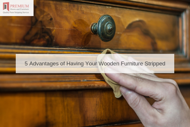 5 Advantages of Having Your Wooden Furniture Stripped