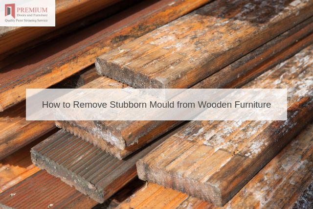 How to Remove Stubborn Mould from Wooden Furniture