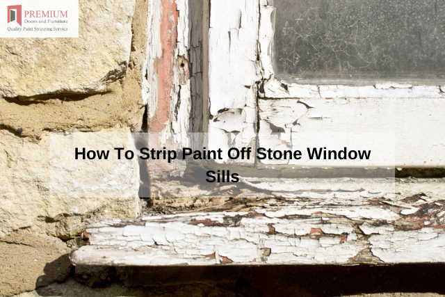 How To Strip Paint Off Stone Window Sills
